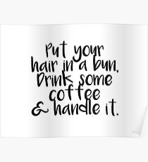 Put Your hair in a bun, drink some coffee, and handle it Poster