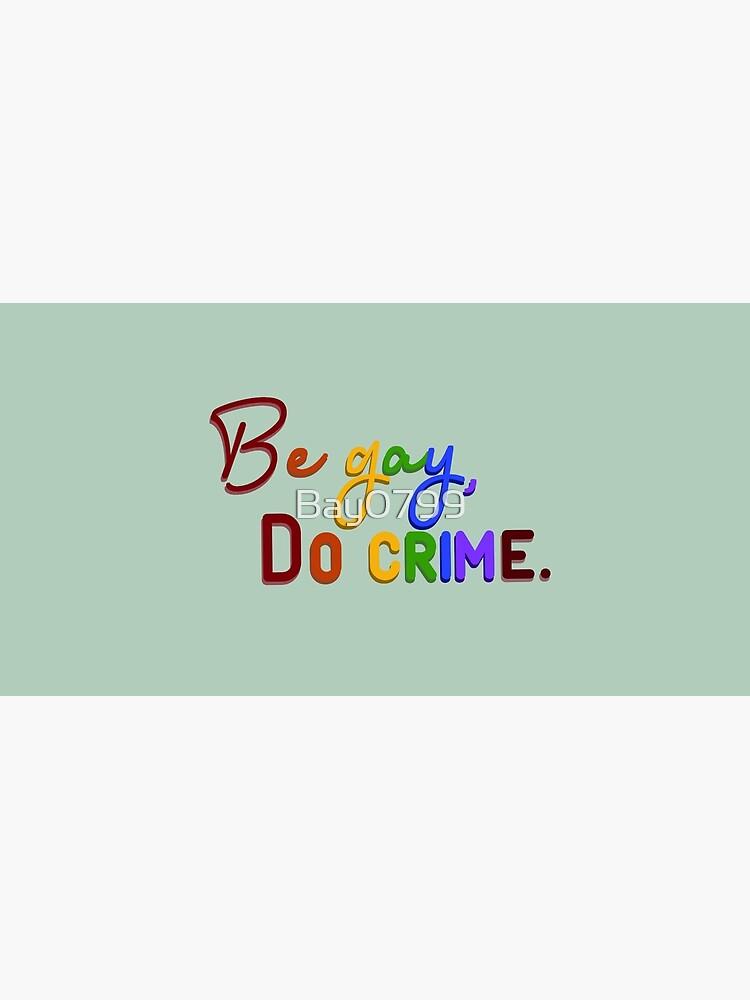 Be Gay, Do Crimes - Pride Design by Bay0799