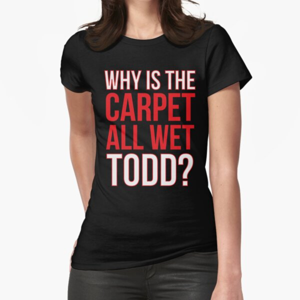 Why Is The Carpet All Wet Todd? (Matching Margo Shirt Also Available) Fitted T-Shirt