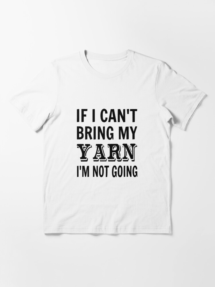 Alternate view of If I Can't Bring My Yarn I'm Not Going Essential T-Shirt