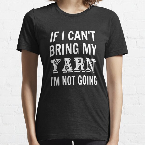 If I Can't Bring My Yarn I'm Not Going Essential T-Shirt
