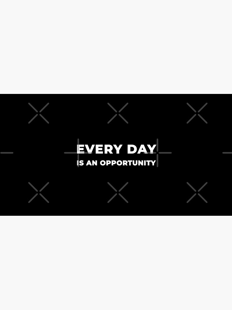 Every Day Is An Opportunity by inspire-gifts