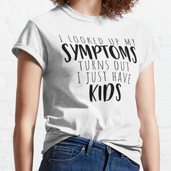 I Looked up my symptoms turns out i just have kids Classic T-Shirt