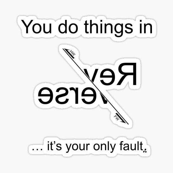 You do things in Reverse - it's you're only fault (Black for light backgrounds) Sticker