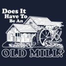 Does It Have To Be An Old Mill? (White Print) by GritFX