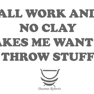 ALL WORK AND NO CLAY MAKES ME WANT TO THROW STUFF by ThinkinPictures