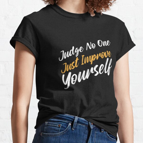 Judge No One Just Improve Yourself - Strong Inspirational Quotes Classic T-Shirt