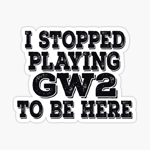 I stopped playing GW2 to be here Funny Meme Design Sticker