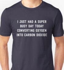 I just had a super busy day today converting oxygen into carbon dioxide Unisex T-Shirt