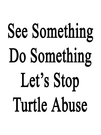 See Something Do Something Let's Stop Turtle Abuse  by supernova23