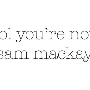lol du bist nicht Sam Mackay von meganoliviac