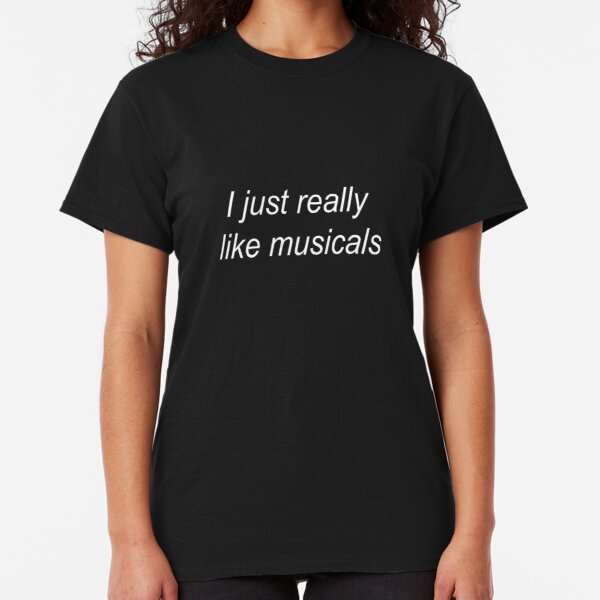 I just really like musicals Classic T-Shirt