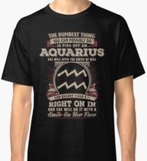 The Dumbest thing You can possibly do is piss off an Aquarius woman Classic T-Shirt