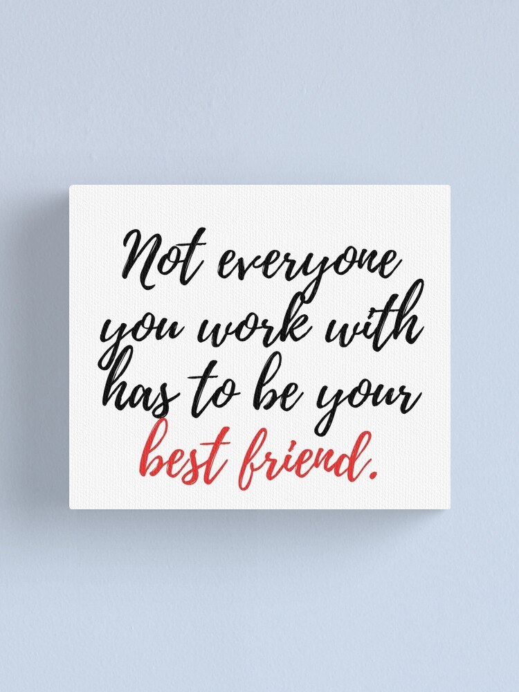 Not Everyone You Work With Has To Be Your Best Friend Canvas Print By Caddystar Redbubble