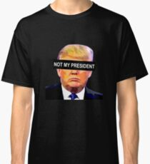 TRUMP - NOT MY PRESIDENT Classic T-Shirt