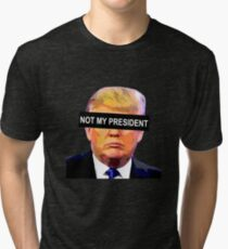 TRUMP - NOT MY PRESIDENT Tri-blend T-Shirt