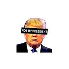 TRUMP - NOT MY PRESIDENT by doritophan