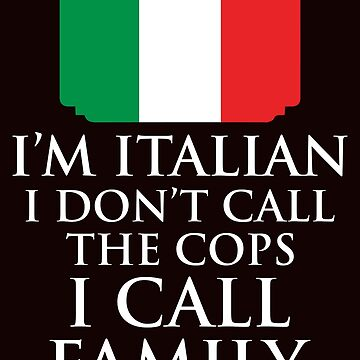 I'm Italian I Don't Call Cops I Call Family by AlwaysAwesome