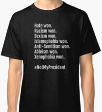 Not My President: Hate, Racism, Sexism Won. Classic T-Shirt