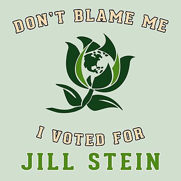 Don't Blame Me - I Voted For Jill Stein by sogr00d