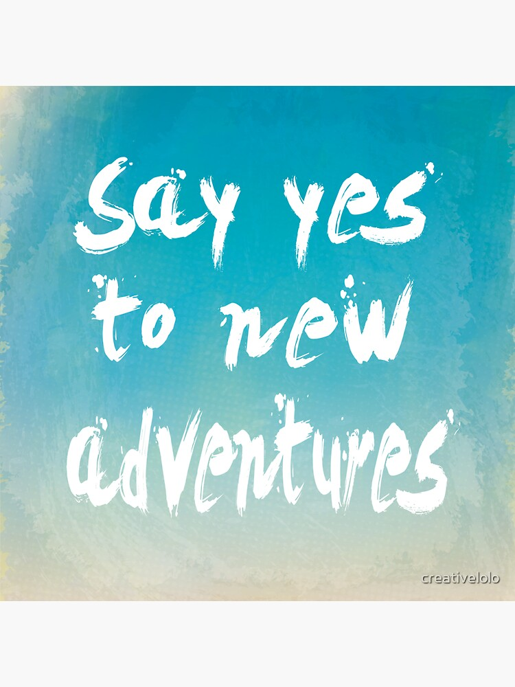 Say yes to new adventures by creativelolo