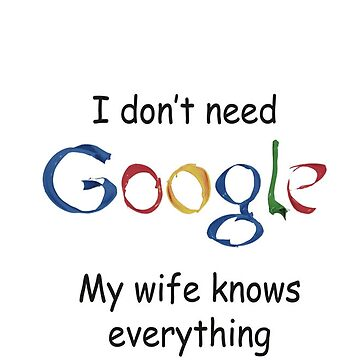 I don't need GOOGLE my wife knows everything -ALL in ONE by damony007