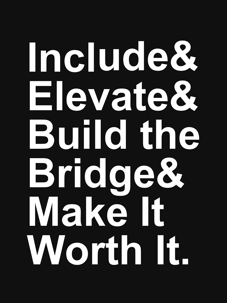 Include Elevate Build the Bridge Make It Worth It by Phoole