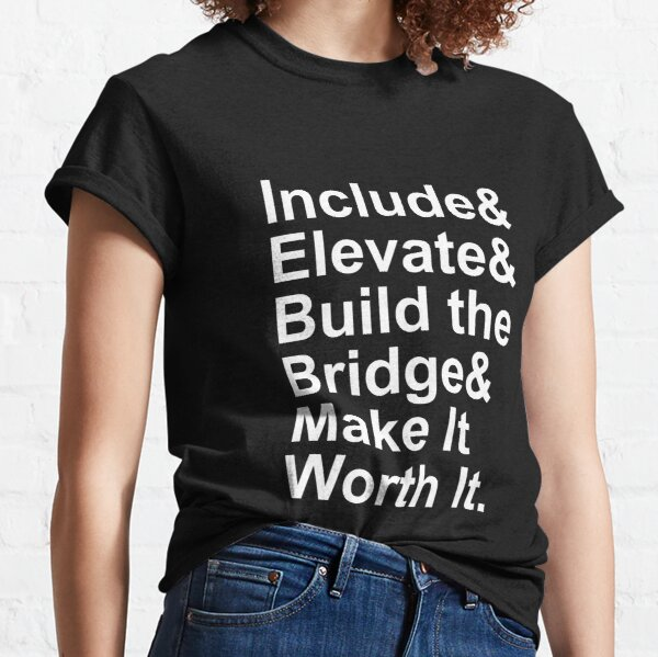 Include Elevate Build the Bridge Make It Worth It Classic T-Shirt