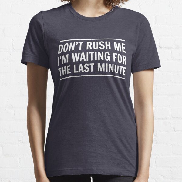 Don't rush me I'm waiting for the last minute Essential T-Shirt