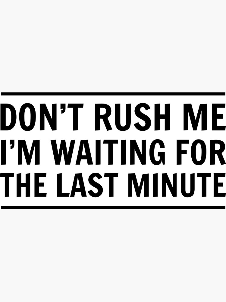 Don't rush me I'm waiting for the last minute by wondrous