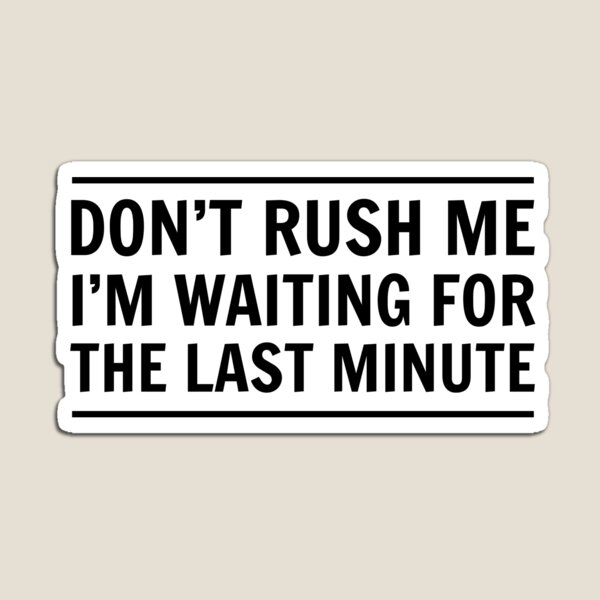 Don't rush me I'm waiting for the last minute Magnet