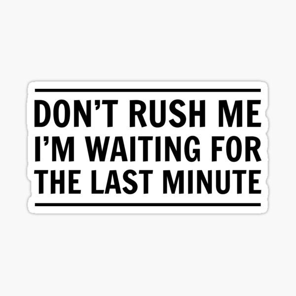Don't rush me I'm waiting for the last minute Sticker
