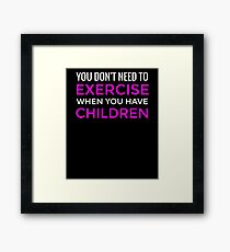 You Don't Need To Exercise If You Have Children T-Shirt / Mom Tee Framed Print