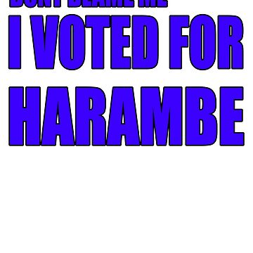 Dont blame me I voted for harambe by earlstevens