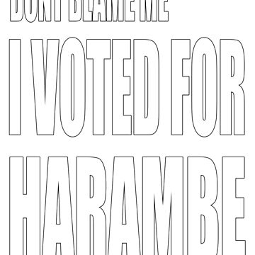 dont blame me...i voted for harambe by earlstevens
