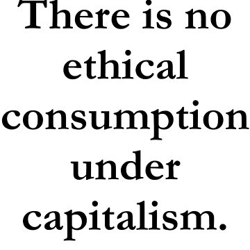 There is no ethical consumption under capitalism. by tehwallaby