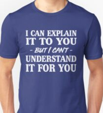 I can explain it to you but I can't understand it for you Unisex T-Shirt