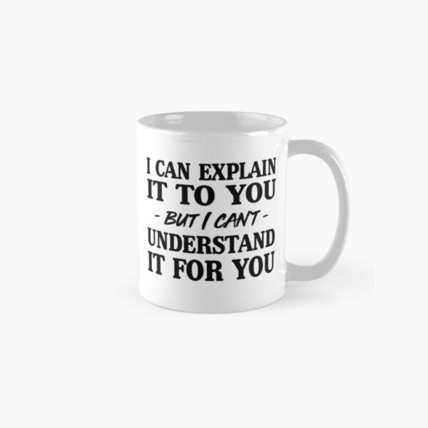 I can explain it to you but I can't understand it for you Classic Mug