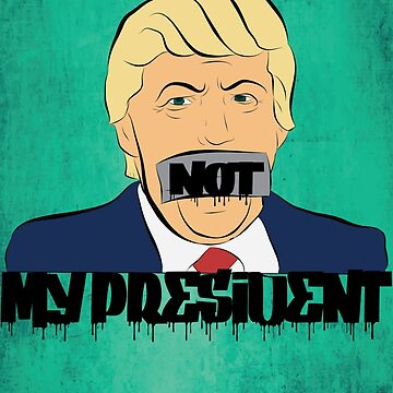 Not My President by LoftyEgo