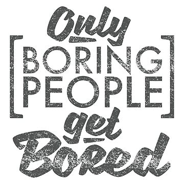 Only Boring People Get Bored by mrnrobinson