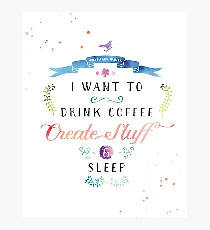 I want to drink coffee, create stuff & sleep Photographic Print