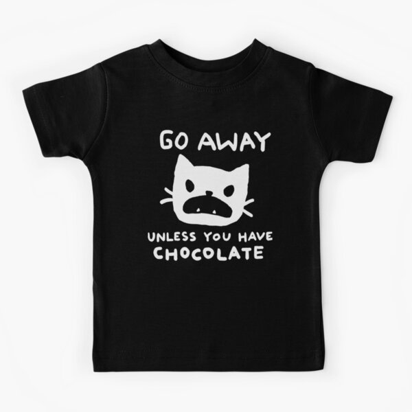 Go away. Unless you have chocolate. Kids T-Shirt