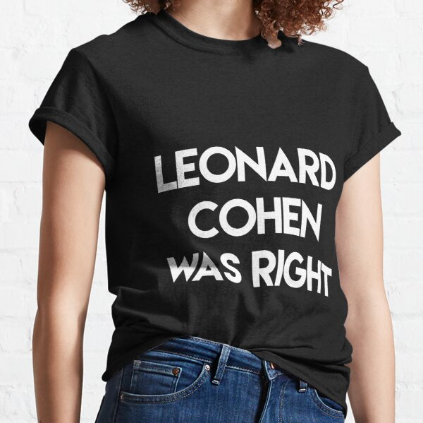 Leonard Cohen was right Classic T-Shirt