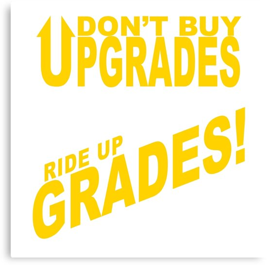 Don't Buy Upgrades, Ride Up Grades! by AKindChap