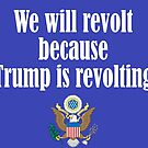 We Will Revolt Because Trump is Revolting by cinn