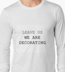 LEAVE US WE ARE DECORATING Long Sleeve T-Shirt