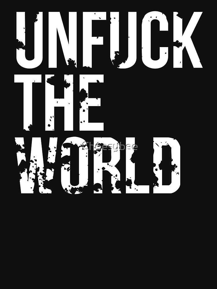 unfuck the world by Cheesybee