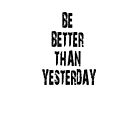 Be a better than yesterday by joba1366