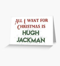 All I want for Christmas is Hugh Jackman Greeting Card