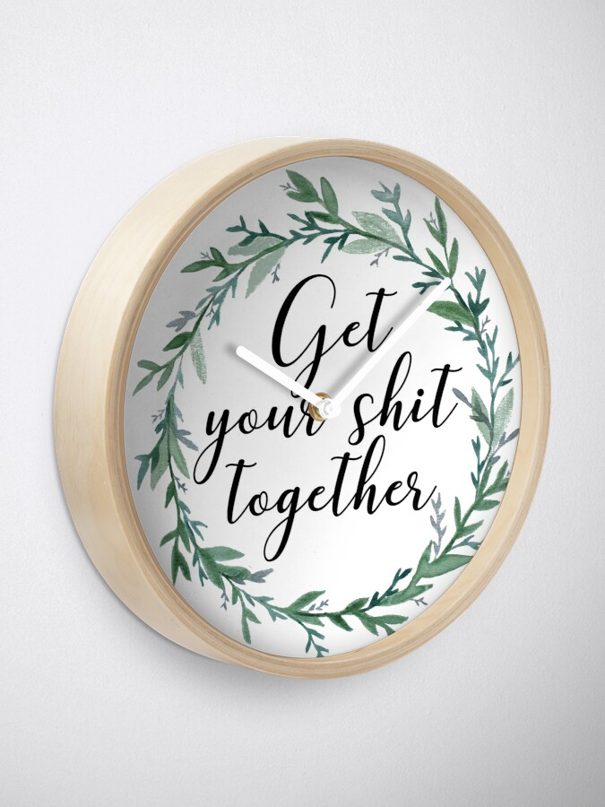 Alternate view of Get your shit together Clock